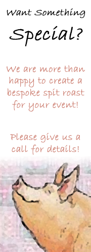 Want something special? We are more than happy to create a bespoke spit roast for your event! Please give us a call for details!